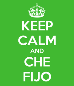 Poster: KEEP CALM AND CHE FIJO