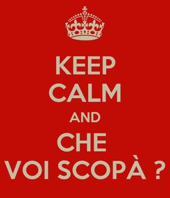 Poster: KEEP CALM AND CHE  VOI SCOPÀ ?