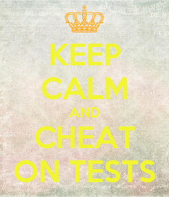 Poster: KEEP CALM AND CHEAT ON TESTS