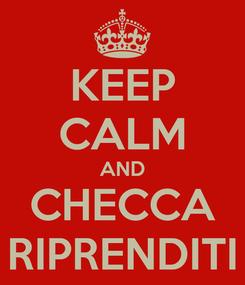 Poster: KEEP CALM AND CHECCA RIPRENDITI