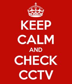 Poster: KEEP CALM AND CHECK CCTV