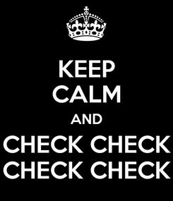 Poster: KEEP CALM AND CHECK CHECK CHECK CHECK