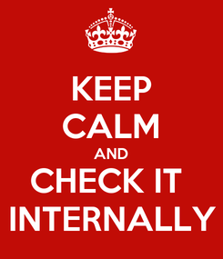 Poster: KEEP CALM AND CHECK IT  INTERNALLY