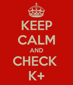 Poster: KEEP CALM AND CHECK  K+