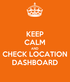 Poster: KEEP CALM AND CHECK LOCATION DASHBOARD