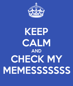 Poster: KEEP CALM AND CHECK MY MEMESSSSSSS