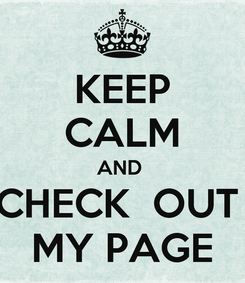 Poster: KEEP CALM AND  CHECK  OUT  MY PAGE