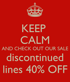 Poster: KEEP  CALM AND CHECK OUT OUR SALE discontinued lines 40% OFF