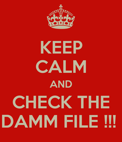 Poster: KEEP CALM AND CHECK THE DAMM FILE !!!