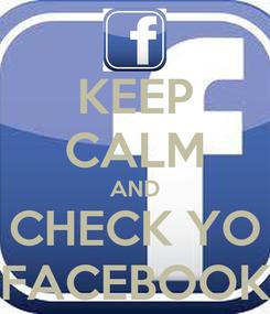 Poster: KEEP CALM AND CHECK YO FACEBOOK