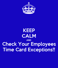 Poster: KEEP CALM AND Check Your Employees Time Card Exceptions!!