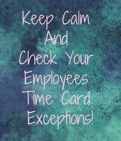 Poster: Keep Calm  And  Check Your  Employees  Time Card  Exceptions!