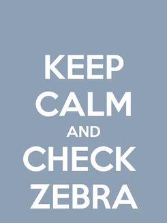 Poster: KEEP CALM AND CHECK  ZEBRA