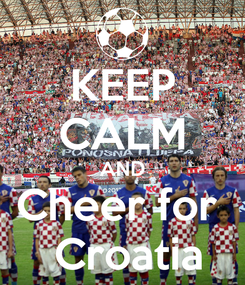 Poster: KEEP CALM AND Cheer for   Croatia