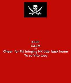 Poster: KEEP CALM AND Cheer  for Fiji bringing HK title  back home  To so Vito toso