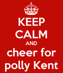 Poster: KEEP CALM AND cheer for polly Kent