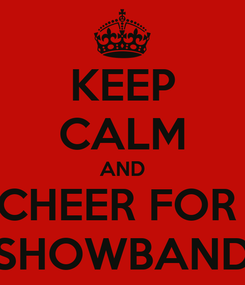 Poster: KEEP CALM AND CHEER FOR  SHOWBAND