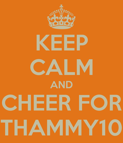 Poster: KEEP CALM AND CHEER FOR THAMMY10