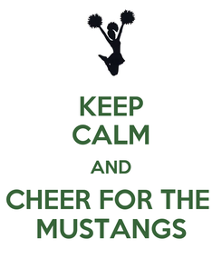 Poster: KEEP CALM AND CHEER FOR THE  MUSTANGS
