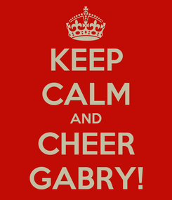 Poster: KEEP CALM AND CHEER GABRY!