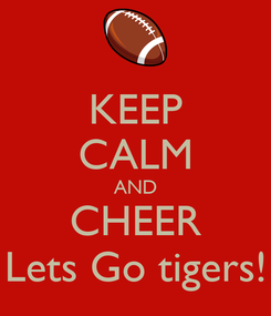 Poster: KEEP CALM AND CHEER Lets Go tigers!