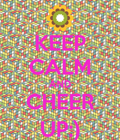 Poster: KEEP CALM AND CHEER UP:)