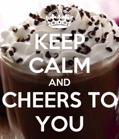 Poster: KEEP CALM AND CHEERS TO YOU