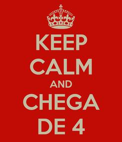 Poster: KEEP CALM AND CHEGA DE 4