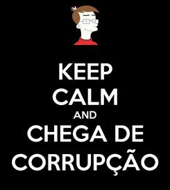 Poster: KEEP CALM AND CHEGA DE CORRUPÇÃO