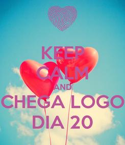 Poster: KEEP CALM AND CHEGA LOGO DIA 20