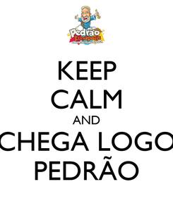 Poster: KEEP CALM AND CHEGA LOGO PEDRÃO