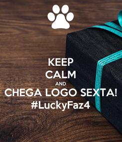 Poster: KEEP CALM AND CHEGA LOGO SEXTA! #LuckyFaz4