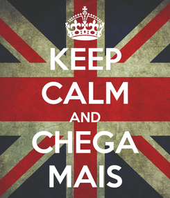 Poster: KEEP CALM AND CHEGA MAIS