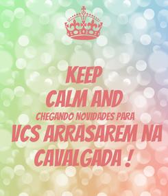 Poster: KEEP CALM AND  CHEGANDO NOVIDADES PARA  VCS ARRASAREM NA CAVALGADA !