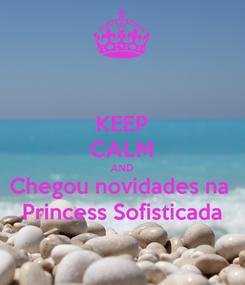 Poster: KEEP CALM AND Chegou novidades na  Princess Sofisticada