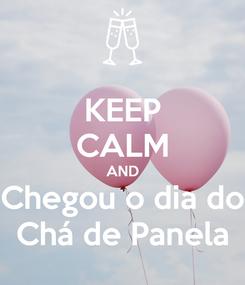 Poster: KEEP CALM AND Chegou o dia do Chá de Panela