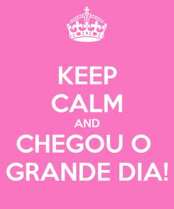 Poster: KEEP CALM AND CHEGOU O  GRANDE DIA!