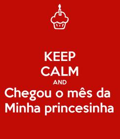Poster: KEEP CALM AND Chegou o mês da  Minha princesinha