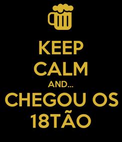 Poster: KEEP CALM AND... CHEGOU OS 18TÃO