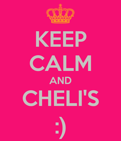 Poster: KEEP CALM AND CHELI'S :)