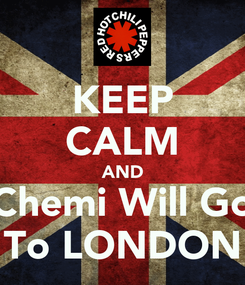Poster: KEEP CALM AND Chemi Will Go To LONDON