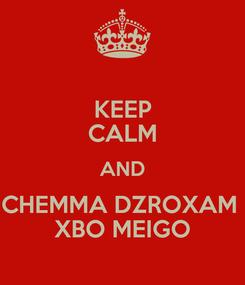 Poster: KEEP CALM AND CHEMMA DZROXAM  XBO MEIGO