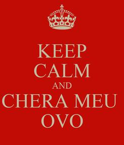 Poster: KEEP CALM AND CHERA MEU  OVO