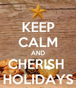 Poster: KEEP CALM AND CHERISH  HOLIDAYS