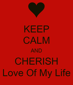Poster: KEEP CALM AND CHERISH Love Of My Life