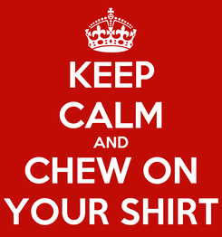 Poster: KEEP CALM AND CHEW ON YOUR SHIRT