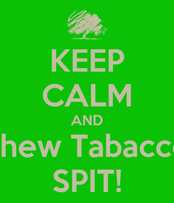 Poster: KEEP CALM AND Chew Tobacco Chew Tabacco Chew Tabacco  SPIT!