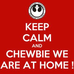 Poster: KEEP CALM AND CHEWBIE WE ARE AT HOME !