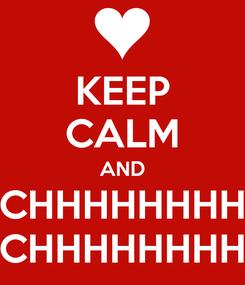 Poster: KEEP CALM AND CHHHHHHHH CHHHHHHHH