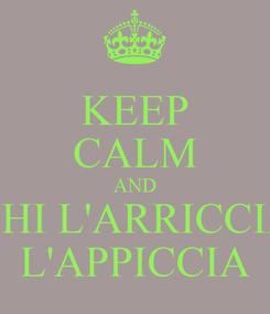 Poster: KEEP CALM AND CHI L'ARRICCIA L'APPICCIA